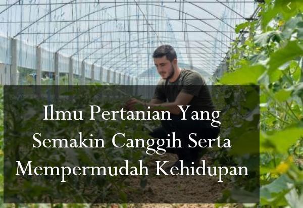 Ilmu Pertanian Yang Semakin Canggih Serta Mempermudah Kehidupan